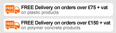 FREE DELIVERY on orders over £75 + vat on plastic products. FREE DELIVERY on orders over £150 + vat on polymer concrete products