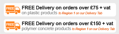 FREE DELIVERY on orders over £75 + vat* on plastic products. FREE DELIVERY on orders over £150 + vat* on polymer concrete products (* to REGION 1 on our delivery tab)